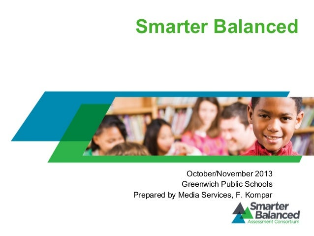 Smarter Balanced  October/November 2013 Greenwich Public Schools Prepared by Media Services, F. Kompar