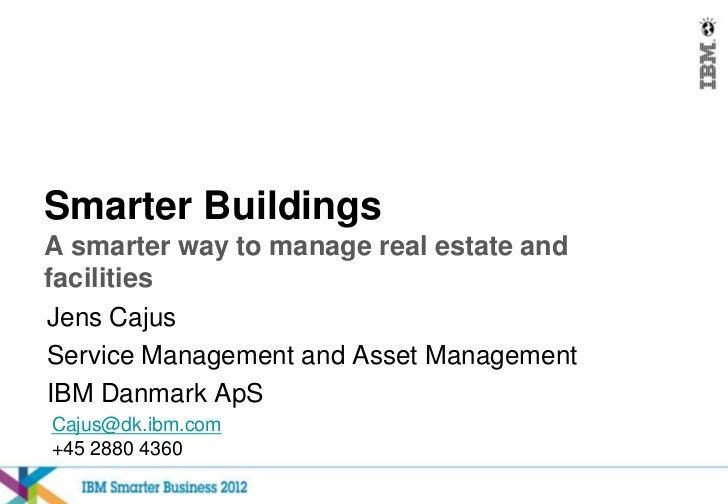 Smarter BuildingsA smarter way to manage real estate andfacilitiesJens CajusService Management and Asset ManagementIBM Dan...
