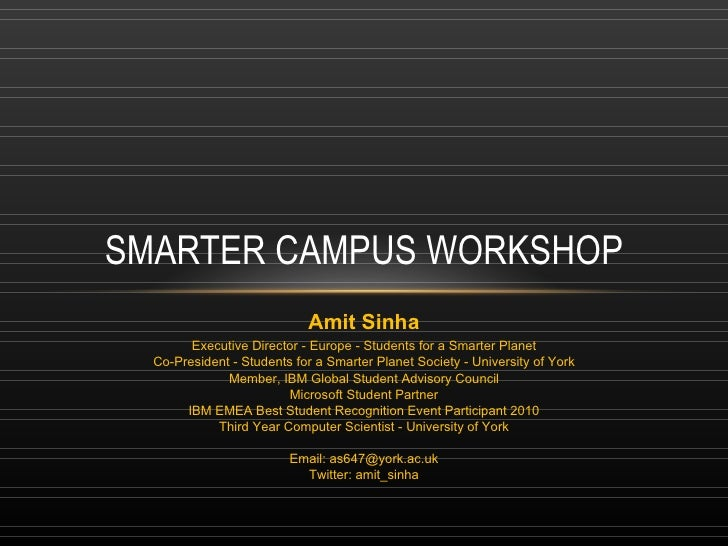 SMARTER CAMPUS WORKSHOP Amit Sinha Executive Director - Europe - Students for a Smarter Planet Co-President - Students for...