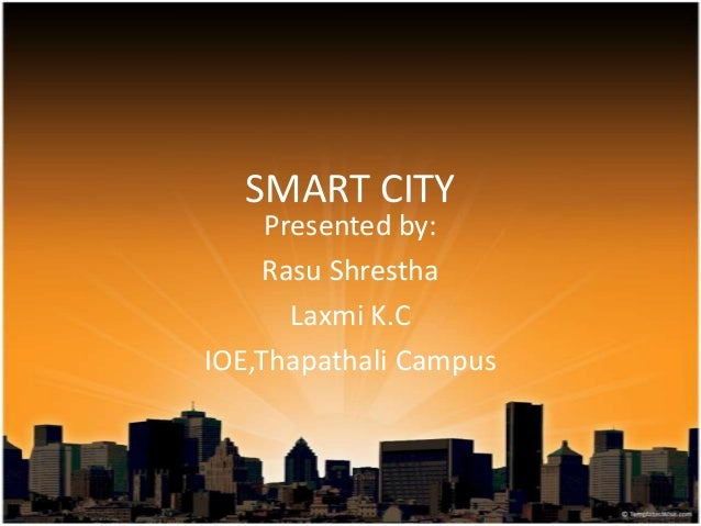 SMART CITY Presented by: Rasu Shrestha Laxmi K.C IOE,Thapathali Campus