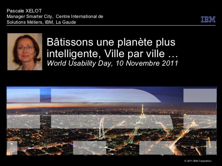 Bâtissons une planète plus intelligente, Ville par ville … World Usability Day, 10 Novembre 2011 Pascale XELOT Manager Sma...