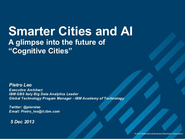 "Smarter Cities and AI A glimpse into the future of ""Cognitive Cities""  Pietro Leo Executive Architect IBM GBS Italy Big Da..."