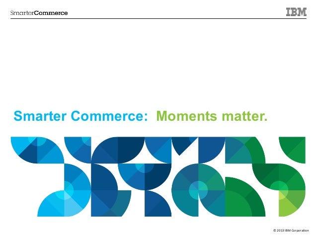 Smarter Commerce: Moments matter.  ©  2013  IBM  Corpora/on