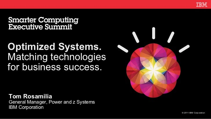Tom Rosamilia General Manager, Power and z Systems IBM Corporation Optimized Systems. Matching technologies for business s...