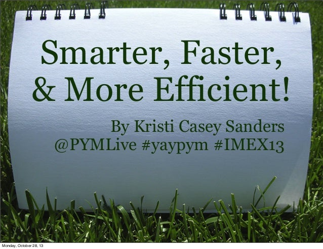 Smarter, Faster, & More Efficient! By Kristi Casey Sanders @PYMLive #yaypym #IMEX13  Monday, October 28, 13