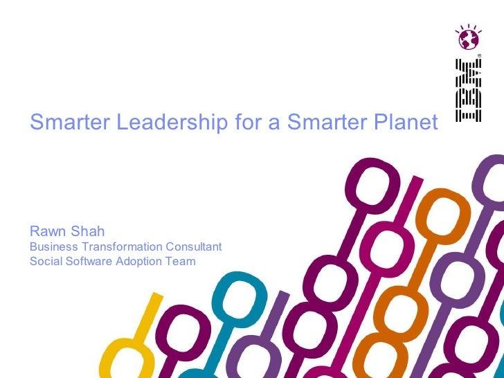 Smarter Leadership for a Smarter PlanetRawn ShahBusiness Transformation ConsultantSocial Software Adoption Team