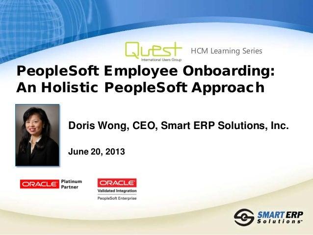 PeopleSoft Employee Onboarding:An Holistic PeopleSoft ApproachDoris Wong, CEO, Smart ERP Solutions, Inc.June 20, 2013HCM L...