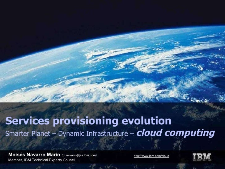 Moisés Navarro Marín  (m.navarro@es.ibm.com) Member, IBM Technical Experts Council Services provisioning evolution Smarter...