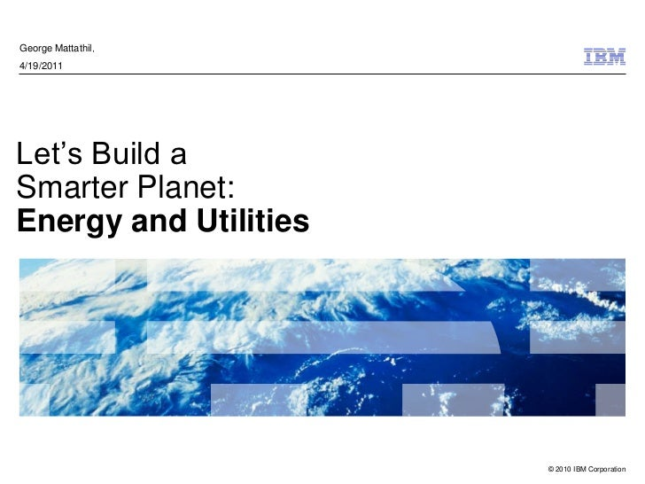 George Mattathil,4/19/2011Let's Build aSmarter Planet:Energy and Utilities                       © 2010 IBM Corporation