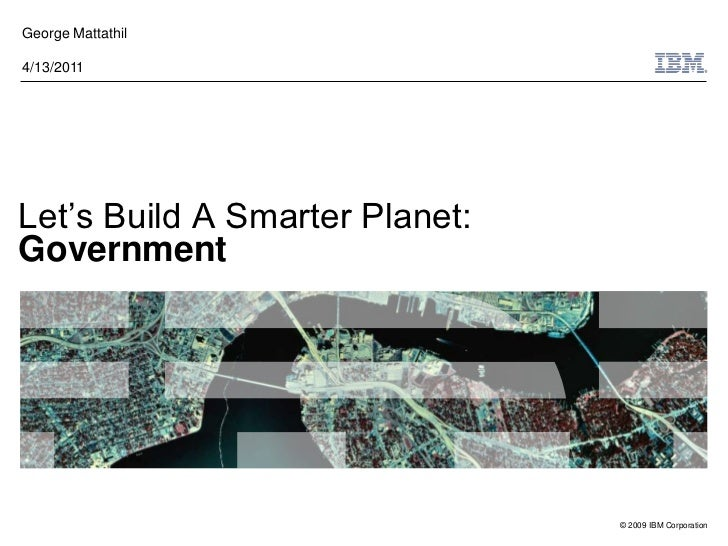 George Mattathil4/13/2011Let's Build A Smarter Planet:Government                                © 2009 IBM Corporation