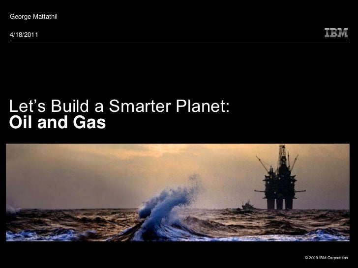 George Mattathil4/18/2011Let's Build a Smarter Planet:Oil and Gas                                © 2009 IBM Corporation
