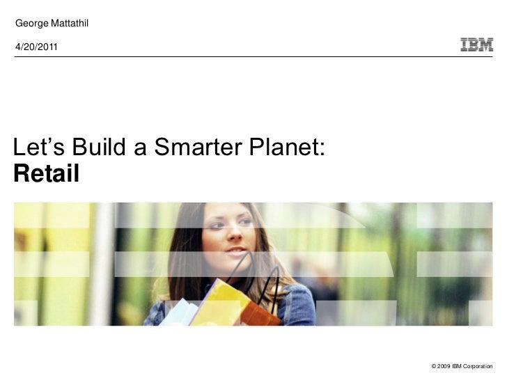 George Mattathil4/20/2011Let's Build a Smarter Planet:Retail                                © 2009 IBM Corporation