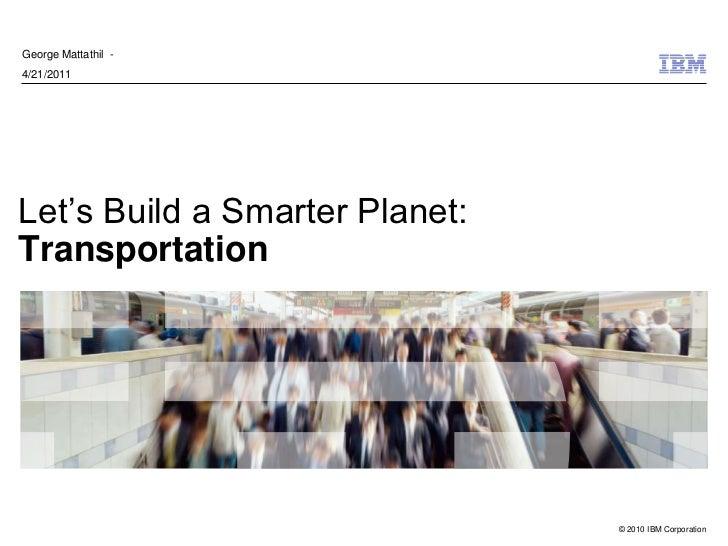 George Mattathil -4/21/2011Let's Build a Smarter Planet:Transportation                                © 2010 IBM Corporation