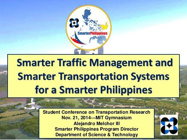 Student Conference on Transportation Research Nov. 21, 2014—MIT Gymnasium Alejandro Melchor III Smarter Philippines Progra...
