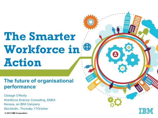 The Smarter Workforce in Action The future of organisational performance Clodagh O'Reilly Workforce Science Consulting, EM...