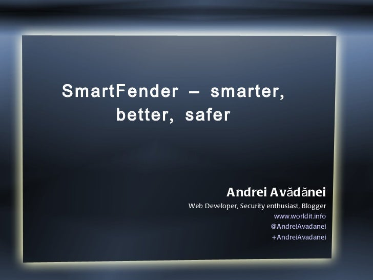 SmartFender – smarter, better, safer Andrei Avădănei Web Developer, Security enthusiast, Blogger www.worldit.info @AndreiA...
