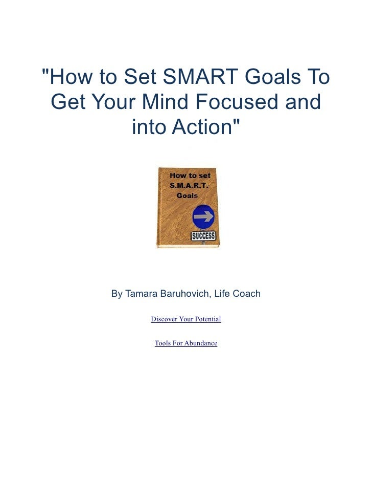 """""""How to Set SMART Goals To  Get Your Mind Focused and          into Action""""           By Tamara Baruhovich, Life Coach    ..."""