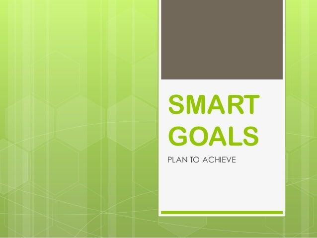 SMART GOALS PLAN TO ACHIEVE