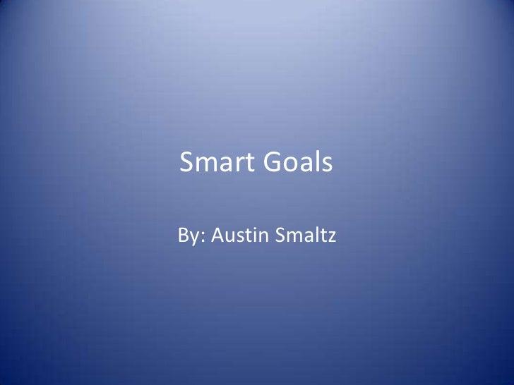 Smart Goals<br />By: Austin Smaltz<br />