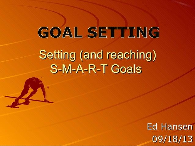 Setting (and reaching)Setting (and reaching) S-M-A-R-T GoalsS-M-A-R-T Goals Ed HansenEd Hansen 09/18/1309/18/13