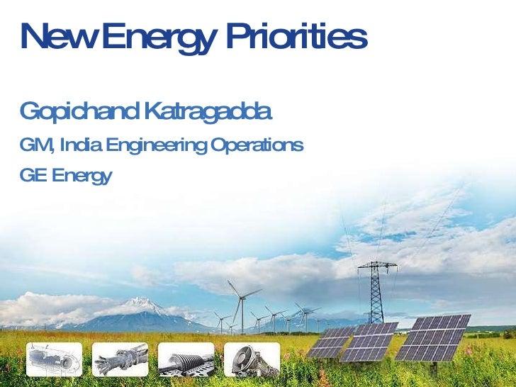 New Energy Priorities <ul><li>Gopichand Katragadda </li></ul><ul><li>GM, India Engineering Operations </li></ul><ul><li>GE...