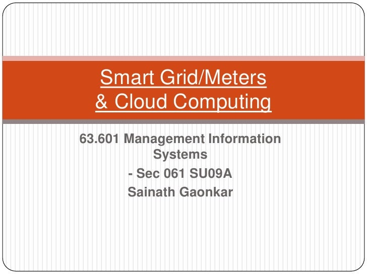 63.601 Management Information Systems<br />- Sec 061 SU09A<br />SainathGaonkar<br />Smart Grid/Meters& Cloud Computing<br />
