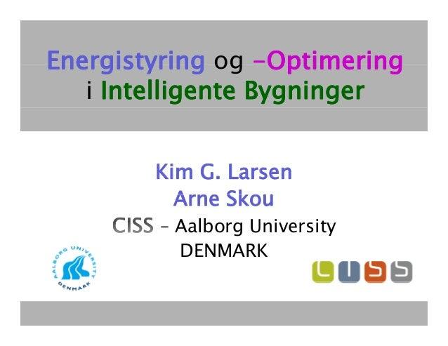 Energistyring og -Optimering                    Optimering   i Intelligente Bygninger         Kim G. Larsen           Arne...