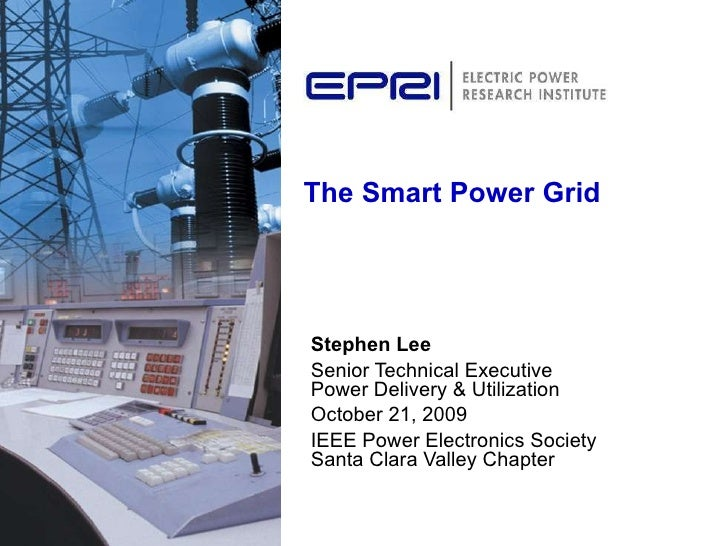 The Smart Power Grid Stephen Lee Senior Technical Executive  Power Delivery & Utilization October 21, 2009 IEEE Power Elec...
