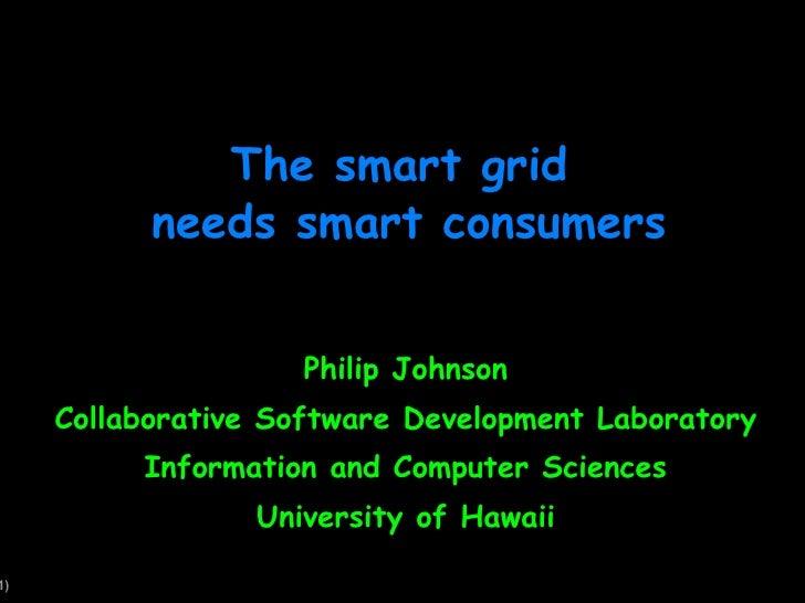 The smart grid  needs smart consumers Philip Johnson Collaborative Software Development Laboratory Information and Compute...