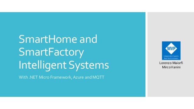SmartHome and SmartFactory Intelligent Systems With .NET Micro Framework, Azure and MQTT  Lorenzo Maiorfi Mirco Vanini