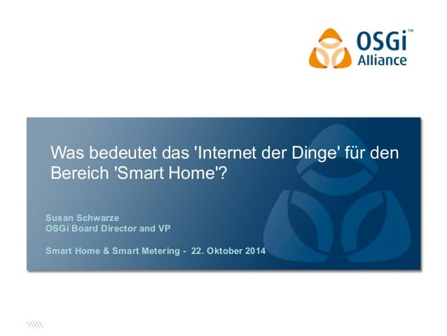 Was bedeutet das 'Internet der Dinge' für den  Bereich 'Smart Home'?  Susan Schwarze  OSGi Board Director and VP  Smart Ho...