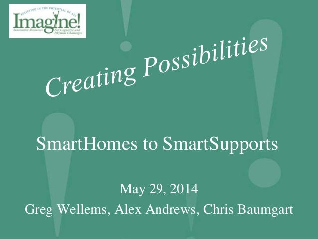 SmartHomes to SmartSupports May 29, 2014 Greg Wellems, Alex Andrews, Chris Baumgart