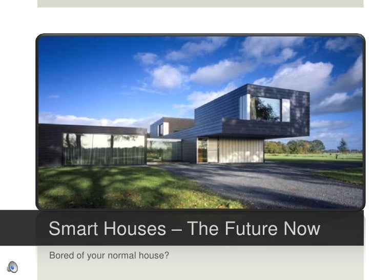 Smart Houses – The Future Now<br />Bored of your normal house?<br />