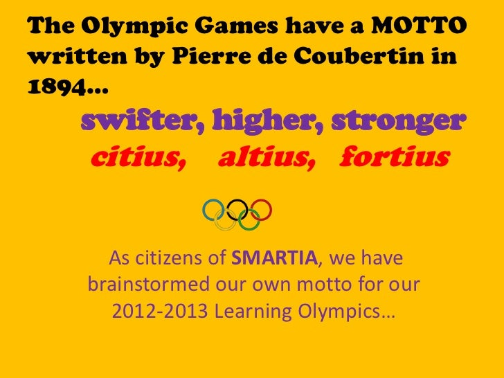 The Olympic Games have a MOTTOwritten by Pierre de Coubertin in1894…    swifter, higher, stronger    citius, altius, forti...