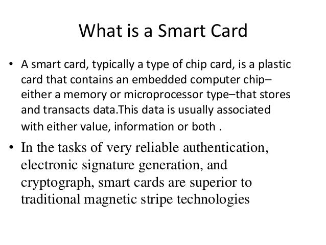 What is a Smart Card• A smart card, typically a type of chip card, is a plastic  card that contains an embedded computer c...