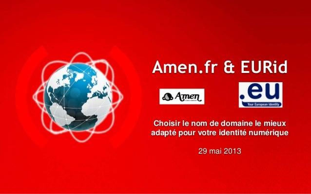 Amen.fr & EURidChoisir le nom de domaine le mieuxadapté pour votre identité numérique29 mai 2013