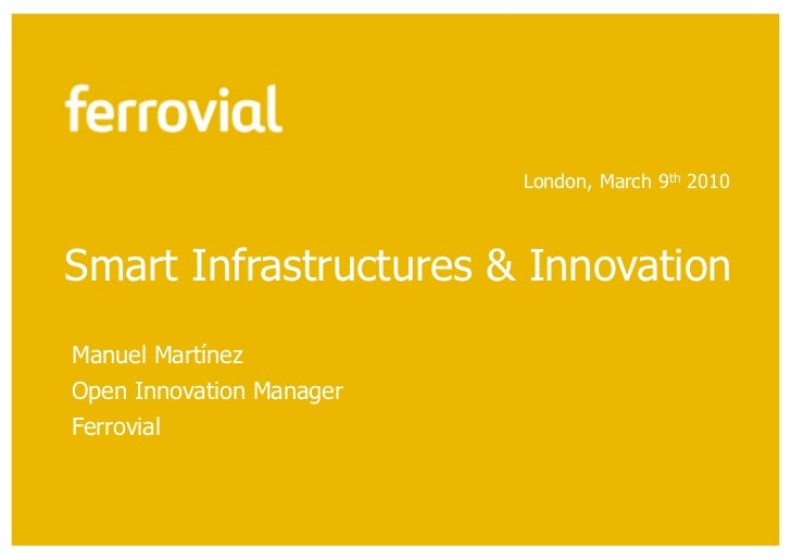 London, March 9th 2010Smart Infrastructures & InnovationManuel MartínezOpen Innovation ManagerFerrovial