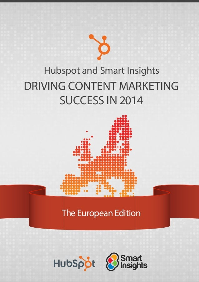 DRIVING CONTENT MARKETING SUCCESS IN 2014 The European Edition Hubspot and Smart Insights