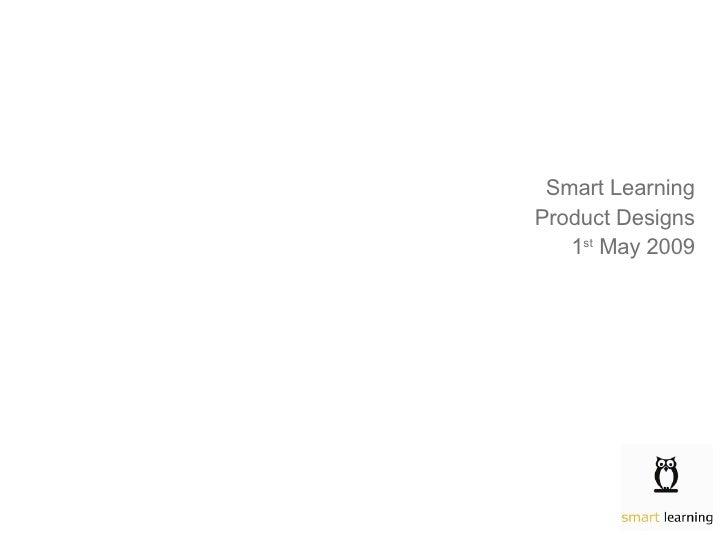 <ul><li>Smart Learning </li></ul><ul><li>Product Designs </li></ul><ul><li>1 st  May 2009 </li></ul>