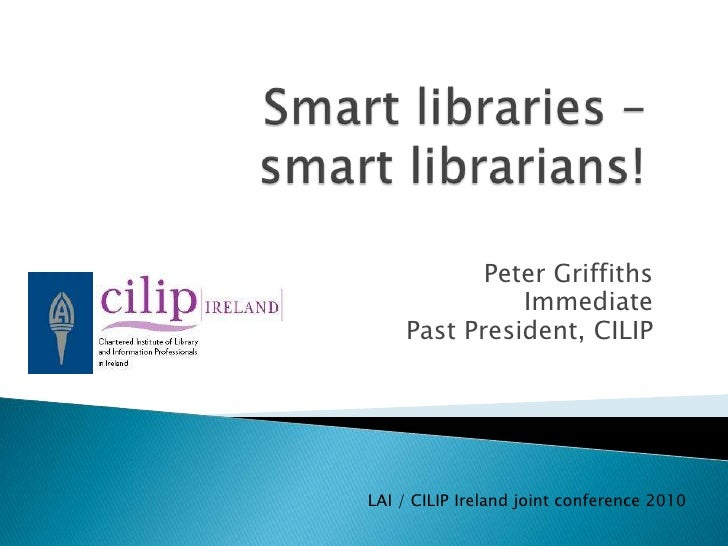 Smart Libraries – Smart Librarians!   Lai Cilip Joint Conference 2010