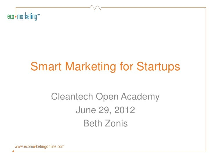 Smart Marketing for Startups   Cleantech Open Academy        June 29, 2012          Beth Zonis