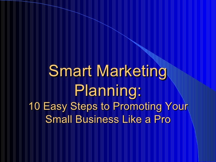 Smart Marketing     Planning:10 Easy Steps to Promoting Your   Small Business Like a Pro
