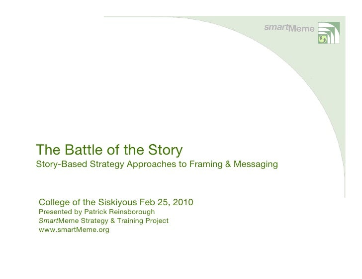 The Battle of the Story Story-Based Strategy Approaches to Framing & Messaging    College of the Siskiyous Feb 25, 2010 Pr...