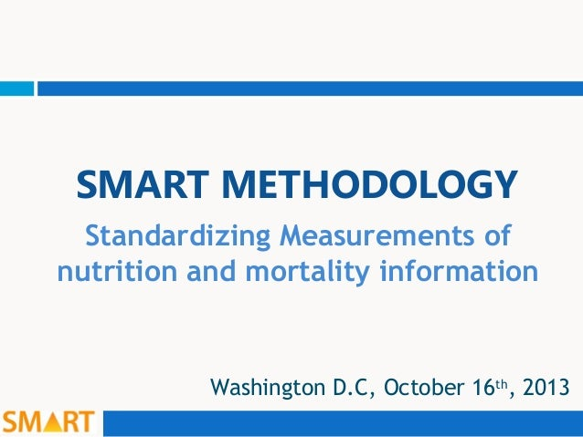 SMART METHODOLOGY Standardizing Measurements of nutrition and mortality information  Washington D.C, October 16th, 2013