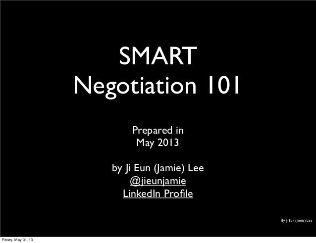 SMARTNegotiation 101Prepared inMay 2013by Ji Eun (Jamie) Lee@jieunjamieLinkedIn ProfileBy Ji Eun (Jamie) LeeFriday, May 31,...