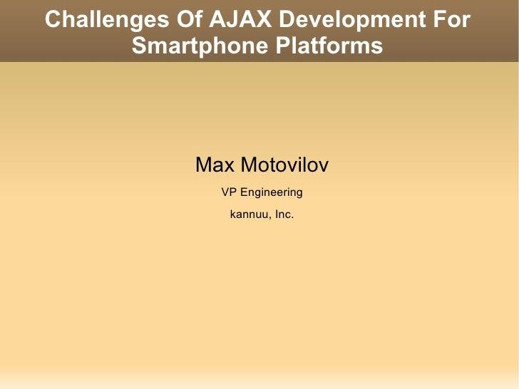 Challenges Of AJAX Development For Smartphone Platforms <ul><li>Max Motovilov </li></ul><ul><li>VP Engineering </li></ul><...