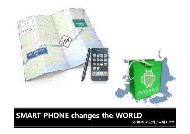 SMART PHONE changes the WORLDSMART PHONE changes the WORLD 2010.01 이근희 / 지어소프트2010.01 이근희 / 지어소프트