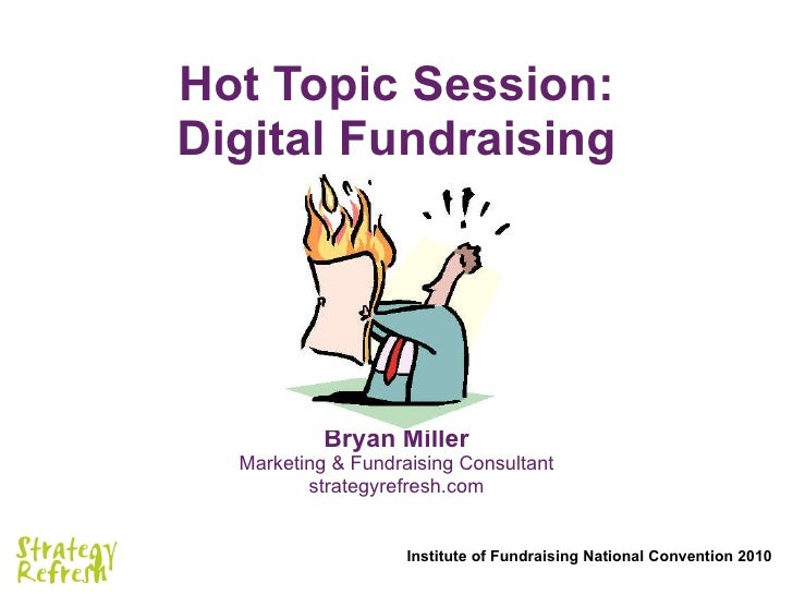 Hot Topic Session: Digital Fundraising Bryan Miller Marketing & Fundraising Consultant strategyrefresh.com