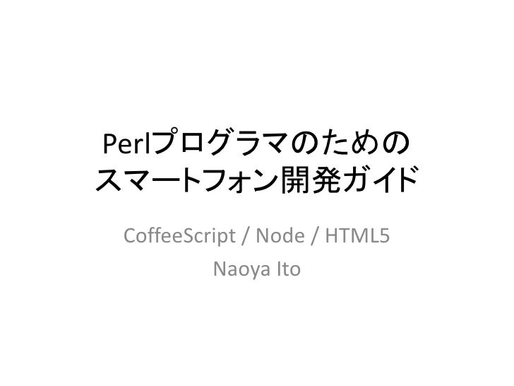 Perlプログラマのためのスマートフォン開発ガイド CoffeeScript / Node / HTML5          Naoya Ito