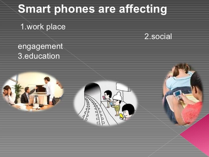 Smart phones are affecting 1.work place 2.social engagement  3.education